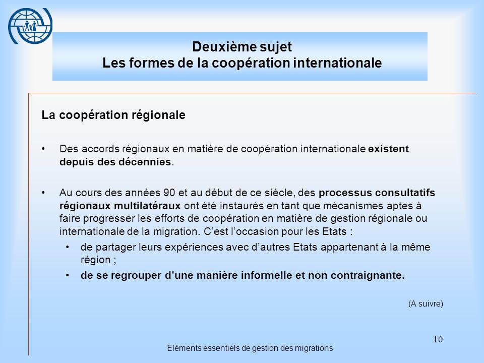 10 Eléments essentiels de gestion des migrations Deuxième sujet Les formes de la coopération internationale La coopération régionale Des accords régionaux en matière de coopération internationale existent depuis des décennies.