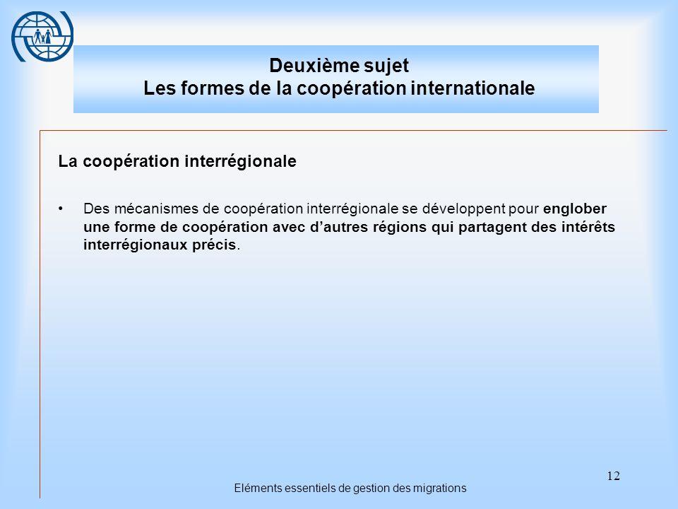 12 Eléments essentiels de gestion des migrations Deuxième sujet Les formes de la coopération internationale La coopération interrégionale Des mécanismes de coopération interrégionale se développent pour englober une forme de coopération avec dautres régions qui partagent des intérêts interrégionaux précis.