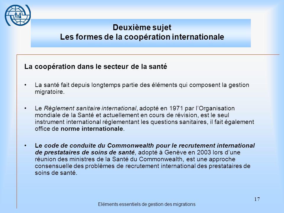 17 Eléments essentiels de gestion des migrations Deuxième sujet Les formes de la coopération internationale La coopération dans le secteur de la santé La santé fait depuis longtemps partie des éléments qui composent la gestion migratoire.