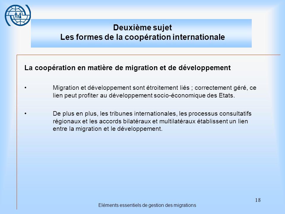 18 Eléments essentiels de gestion des migrations Deuxième sujet Les formes de la coopération internationale La coopération en matière de migration et de développement Migration et développement sont étroitement liés ; correctement géré, ce lien peut profiter au développement socio-économique des Etats.