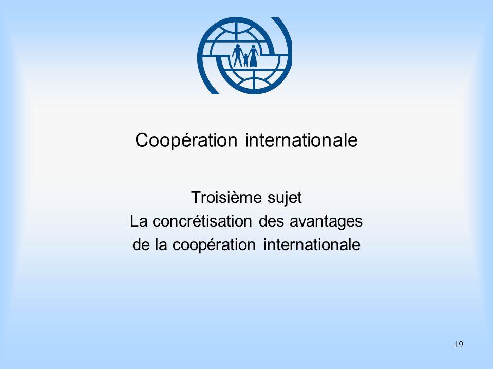 19 Coopération internationale Troisième sujet La concrétisation des avantages de la coopération internationale