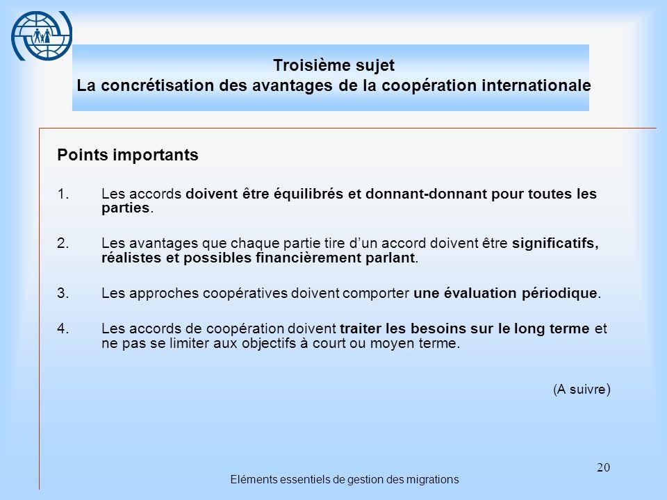 20 Eléments essentiels de gestion des migrations Troisième sujet La concrétisation des avantages de la coopération internationale Points importants 1.Les accords doivent être équilibrés et donnant-donnant pour toutes les parties.