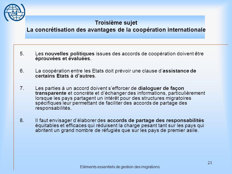 21 Eléments essentiels de gestion des migrations Troisième sujet La concrétisation des avantages de la coopération internationale 5.Les nouvelles politiques issues des accords de coopération doivent être éprouvées et évaluées.
