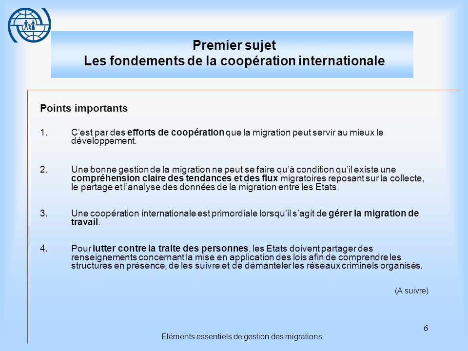 6 Eléments essentiels de gestion des migrations Premier sujet Les fondements de la coopération internationale Points importants 1.Cest par des efforts de coopération que la migration peut servir au mieux le développement.