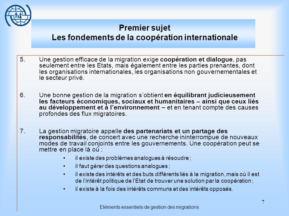 7 Eléments essentiels de gestion des migrations Premier sujet Les fondements de la coopération internationale 5.Une gestion efficace de la migration exige coopération et dialogue, pas seulement entre les Etats, mais également entre les parties prenantes, dont les organisations internationales, les organisations non gouvernementales et le secteur privé.