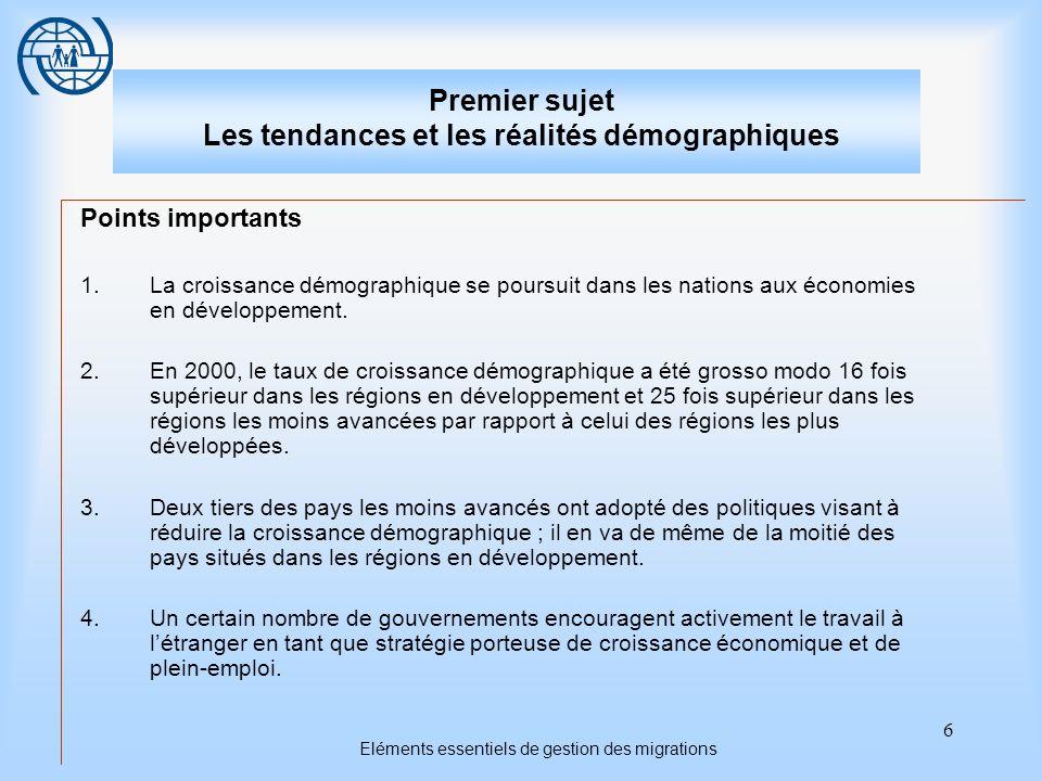 6 Eléments essentiels de gestion des migrations Premier sujet Les tendances et les réalités démographiques Points importants 1.La croissance démograph