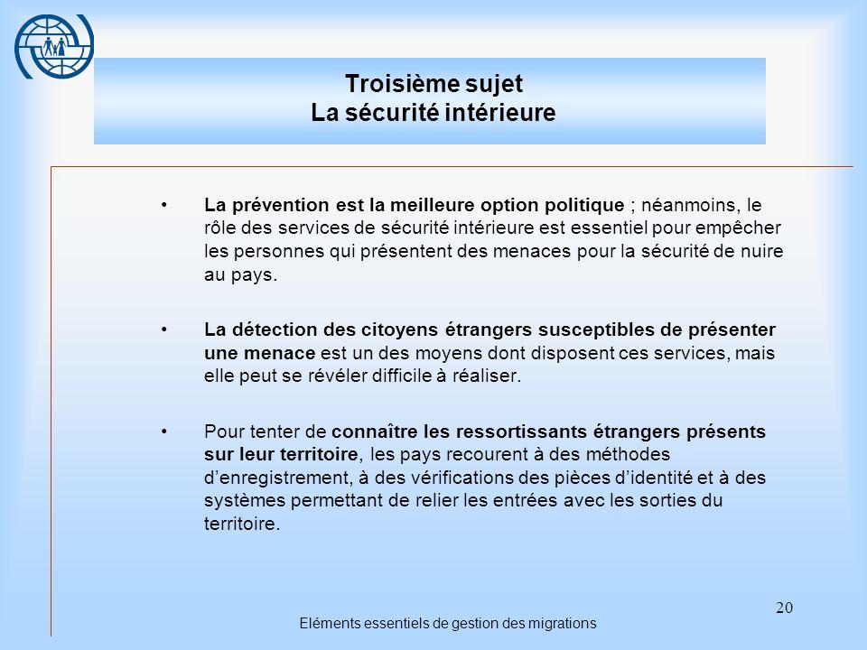 20 Eléments essentiels de gestion des migrations Troisième sujet La sécurité intérieure La prévention est la meilleure option politique ; néanmoins, l