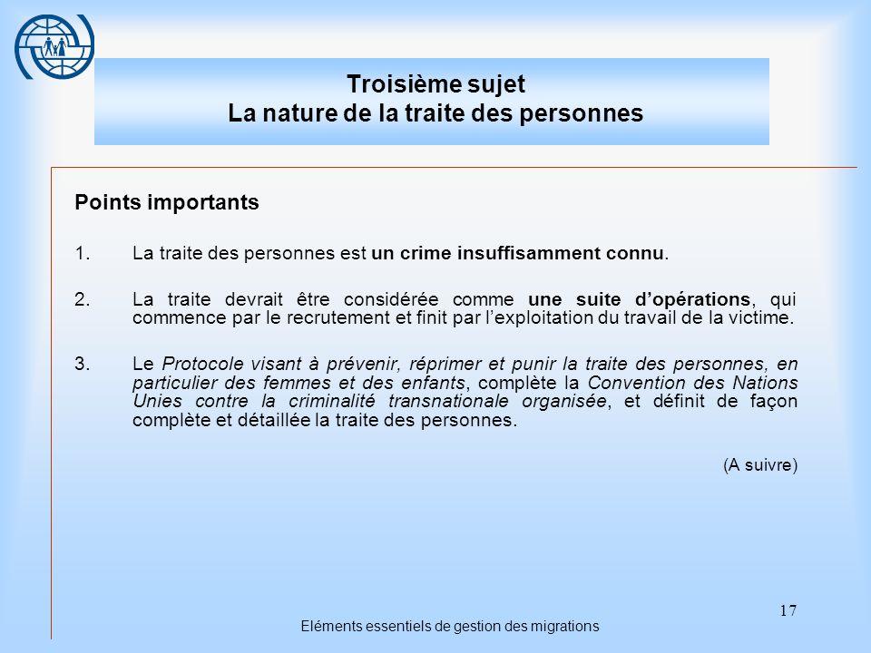 17 Eléments essentiels de gestion des migrations Troisième sujet La nature de la traite des personnes Points importants 1.La traite des personnes est un crime insuffisamment connu.