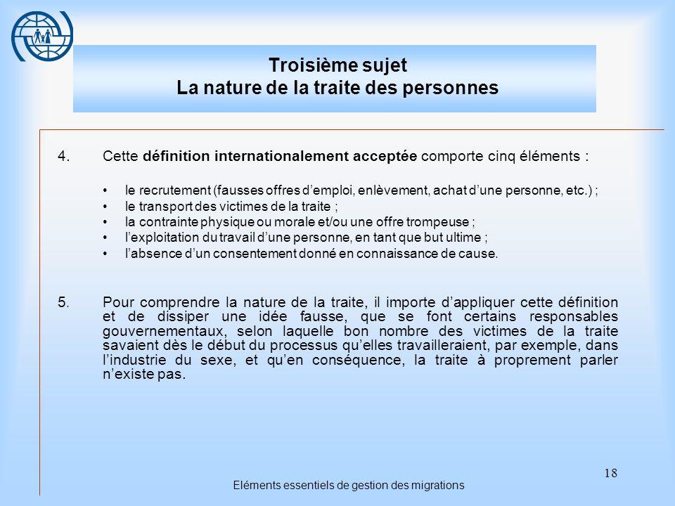 18 Eléments essentiels de gestion des migrations Troisième sujet La nature de la traite des personnes 4.Cette définition internationalement acceptée c