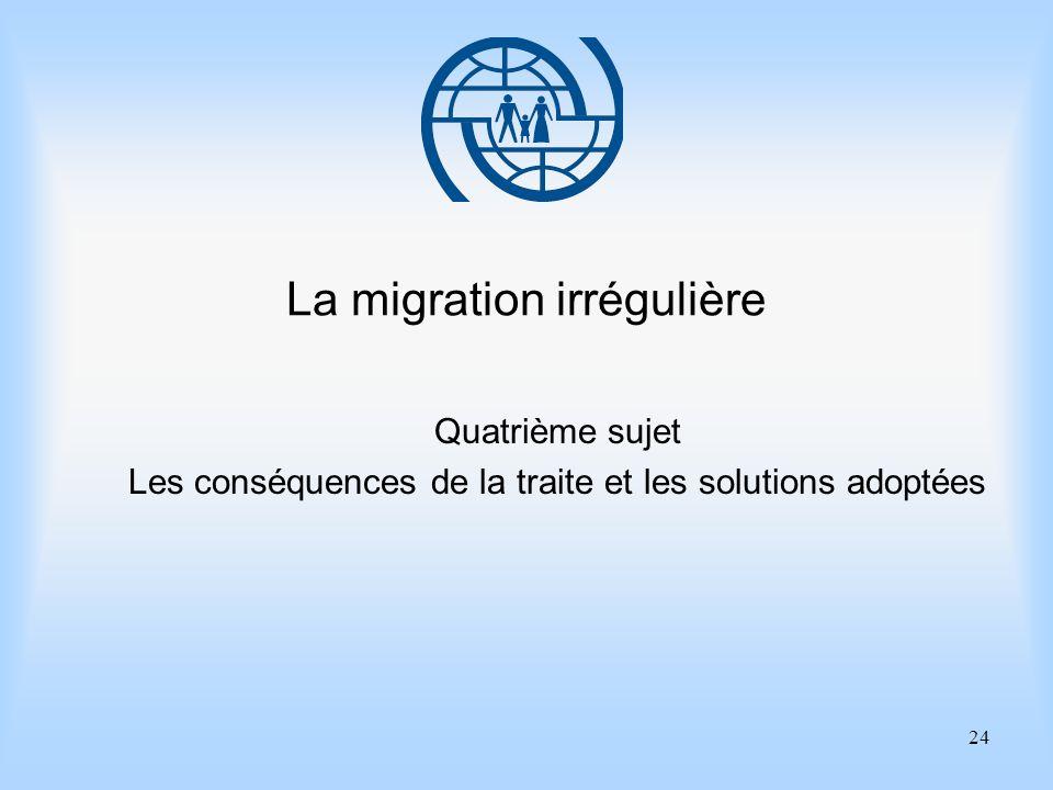24 La migration irrégulière Quatrième sujet Les conséquences de la traite et les solutions adoptées