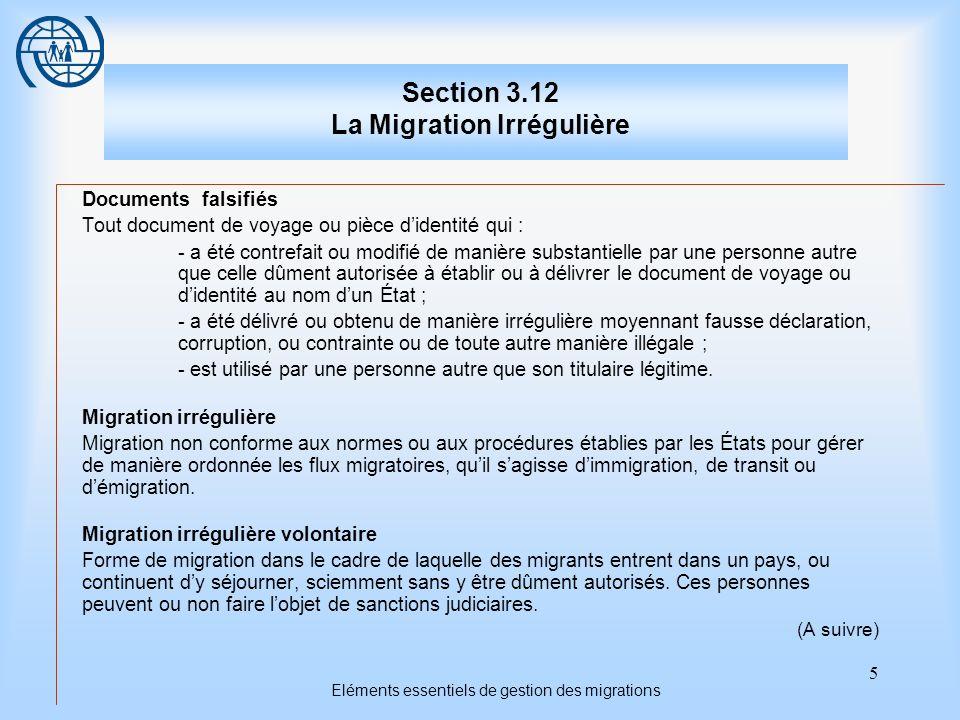 5 Eléments essentiels de gestion des migrations Section 3.12 La Migration Irrégulière Documents falsifiés Tout document de voyage ou pièce didentité qui : - a été contrefait ou modifié de manière substantielle par une personne autre que celle dûment autorisée à établir ou à délivrer le document de voyage ou didentité au nom dun État ; - a été délivré ou obtenu de manière irrégulière moyennant fausse déclaration, corruption, ou contrainte ou de toute autre manière illégale ; - est utilisé par une personne autre que son titulaire légitime.