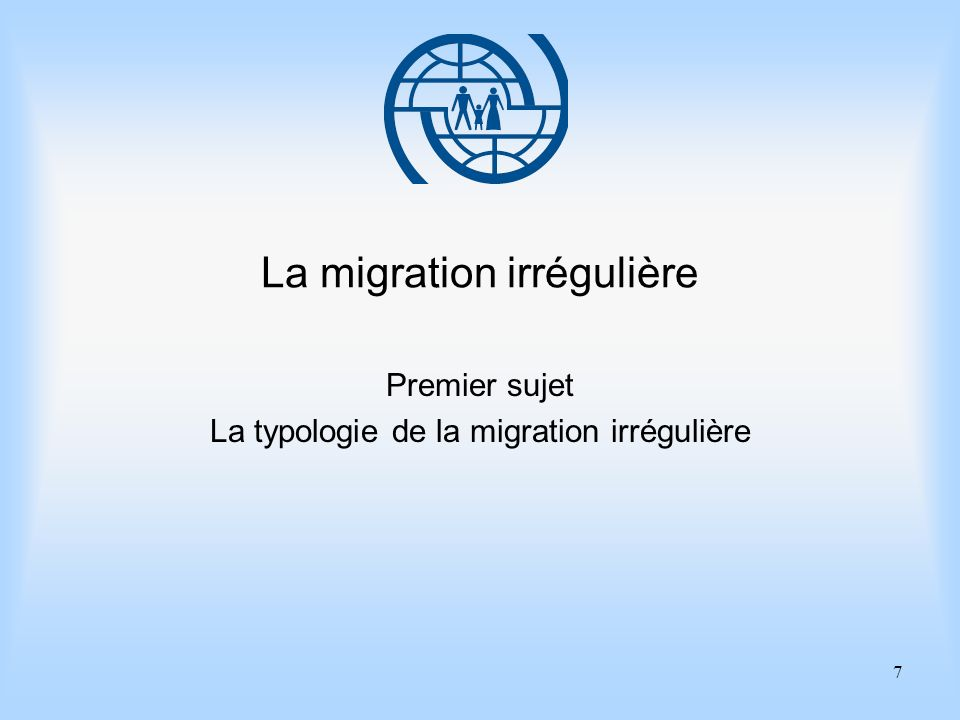 7 La migration irrégulière Premier sujet La typologie de la migration irrégulière
