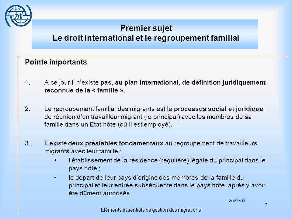 7 Eléments essentiels de gestion des migrations Premier sujet Le droit international et le regroupement familial Points importants 1.A ce jour il nexiste pas, au plan international, de définition juridiquement reconnue de la « famille ».