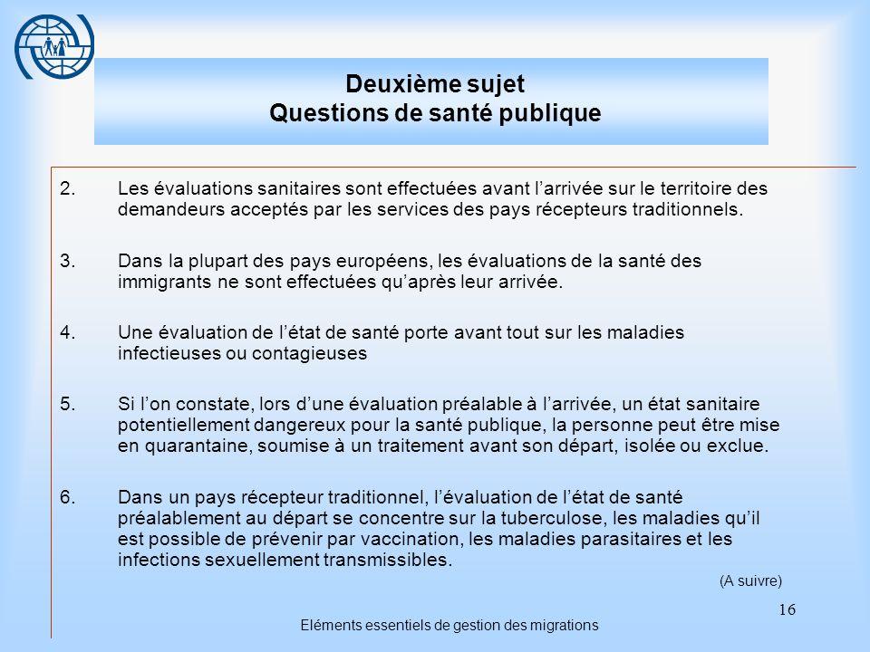 16 Eléments essentiels de gestion des migrations Deuxième sujet Questions de santé publique 2.Les évaluations sanitaires sont effectuées avant larrivé