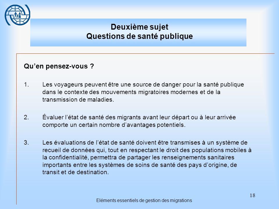 18 Eléments essentiels de gestion des migrations Deuxième sujet Questions de santé publique Quen pensez-vous ? 1.Les voyageurs peuvent être une source