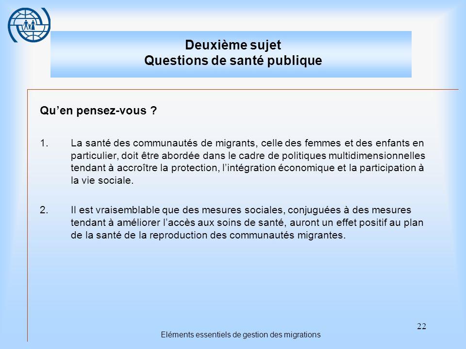 22 Eléments essentiels de gestion des migrations Deuxième sujet Questions de santé publique Quen pensez-vous ? 1.La santé des communautés de migrants,
