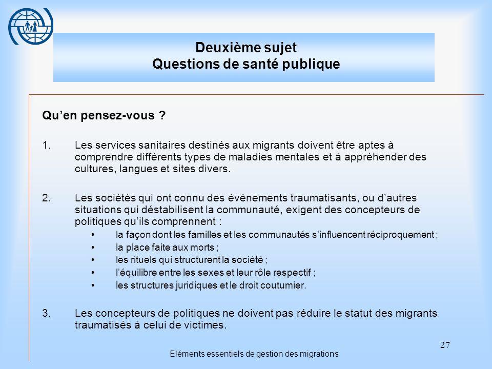 27 Eléments essentiels de gestion des migrations Deuxième sujet Questions de santé publique Quen pensez-vous ? 1.Les services sanitaires destinés aux
