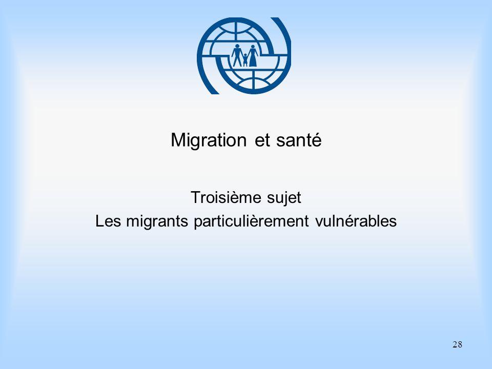 28 Migration et santé Troisième sujet Les migrants particulièrement vulnérables