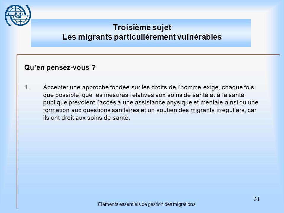 31 Eléments essentiels de gestion des migrations Troisième sujet Les migrants particulièrement vulnérables Quen pensez-vous ? 1.Accepter une approche