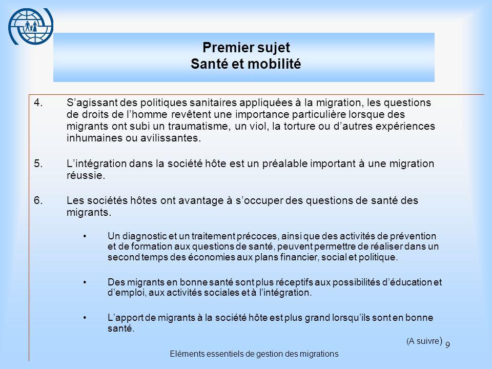 10 Eléments essentiels de gestion des migrations Premier sujet Santé et mobilité 7.Les schémas de mobilité réguliers ou irréguliers, et le statut juridique qui en découle, définissent fréquemment le niveau de vulnérabilité des migrants dans une société.