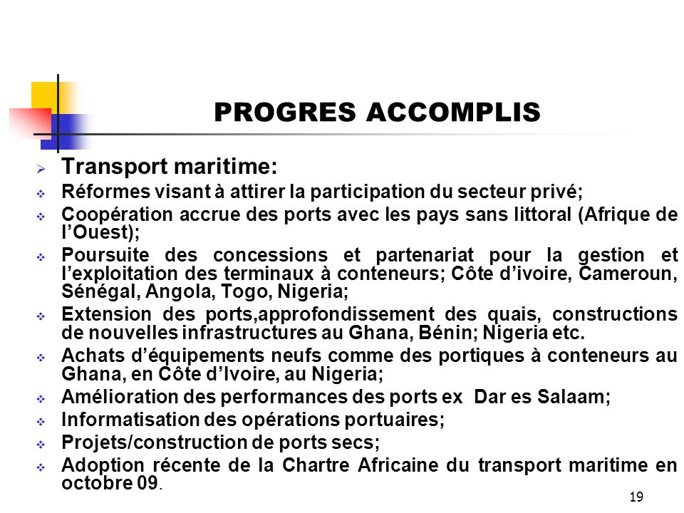 19 PROGRES ACCOMPLIS Transport maritime: Réformes visant à attirer la participation du secteur privé; Coopération accrue des ports avec les pays sans