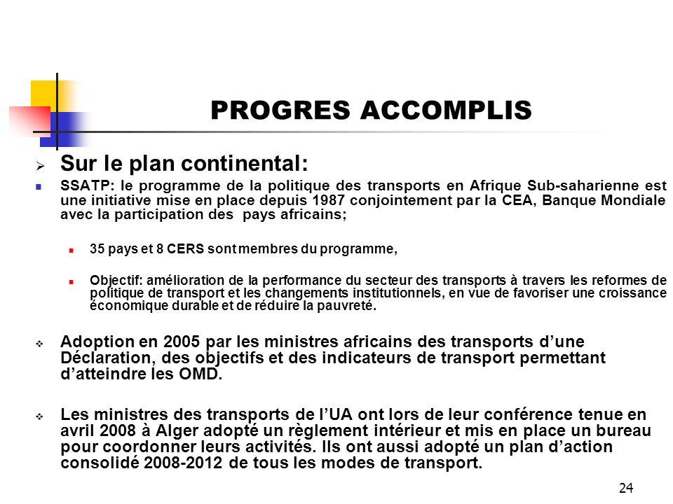 24 PROGRES ACCOMPLIS Sur le plan continental: SSATP: le programme de la politique des transports en Afrique Sub-saharienne est une initiative mise en