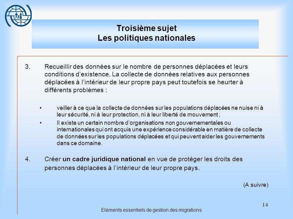 14 Eléments essentiels de gestion des migrations Troisième sujet Les politiques nationales 3.Recueillir des données sur le nombre de personnes déplacé