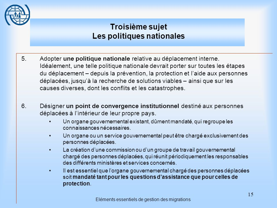 15 Eléments essentiels de gestion des migrations Troisième sujet Les politiques nationales 5.Adopter une politique nationale relative au déplacement interne.