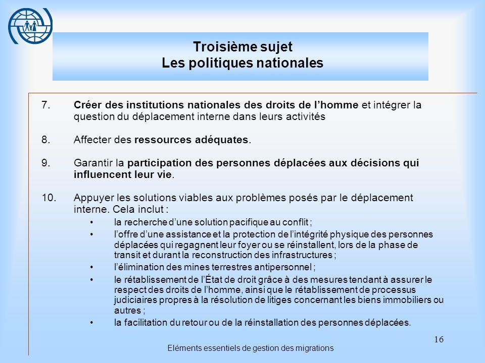 16 Eléments essentiels de gestion des migrations Troisième sujet Les politiques nationales 7.Créer des institutions nationales des droits de lhomme et