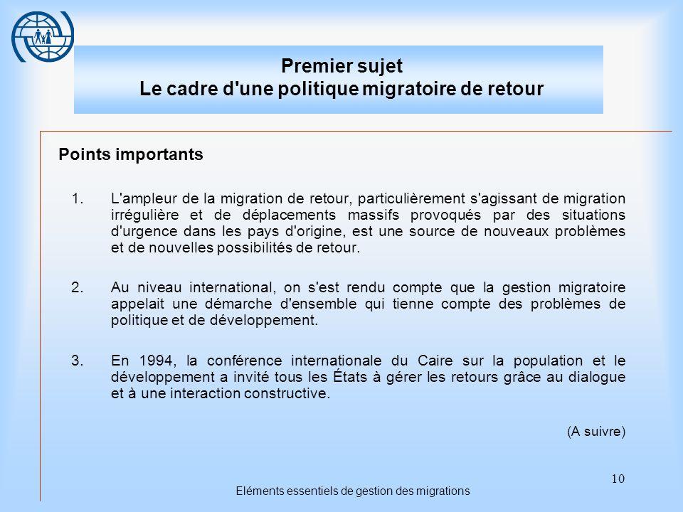 10 Eléments essentiels de gestion des migrations Premier sujet Le cadre d une politique migratoire de retour Points importants 1.L ampleur de la migration de retour, particulièrement s agissant de migration irrégulière et de déplacements massifs provoqués par des situations d urgence dans les pays d origine, est une source de nouveaux problèmes et de nouvelles possibilités de retour.