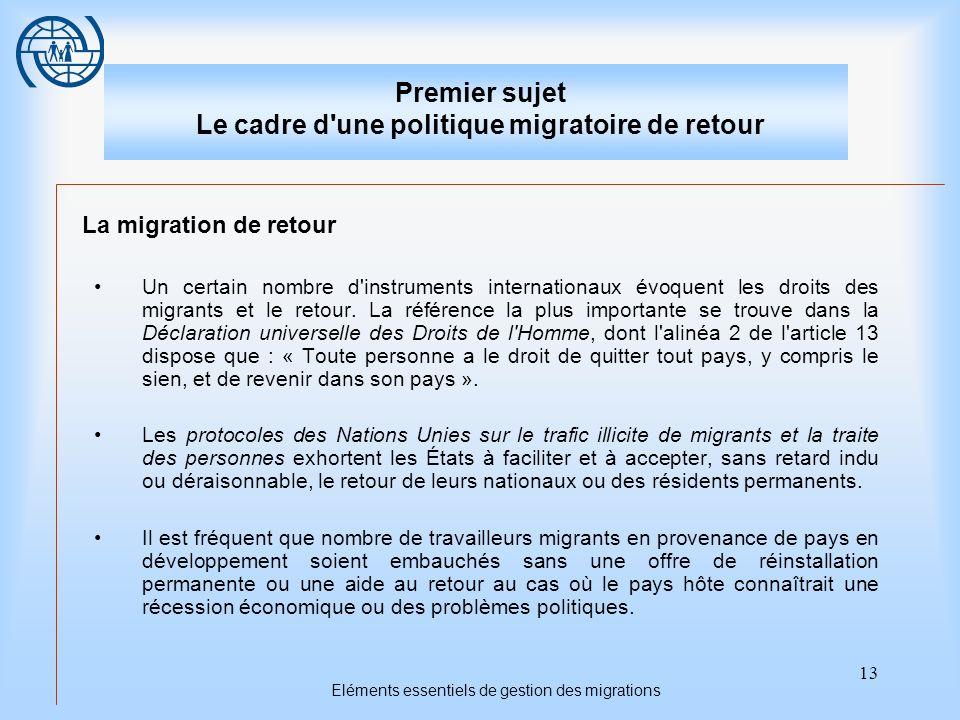 13 Eléments essentiels de gestion des migrations Premier sujet Le cadre d une politique migratoire de retour La migration de retour Un certain nombre d instruments internationaux évoquent les droits des migrants et le retour.