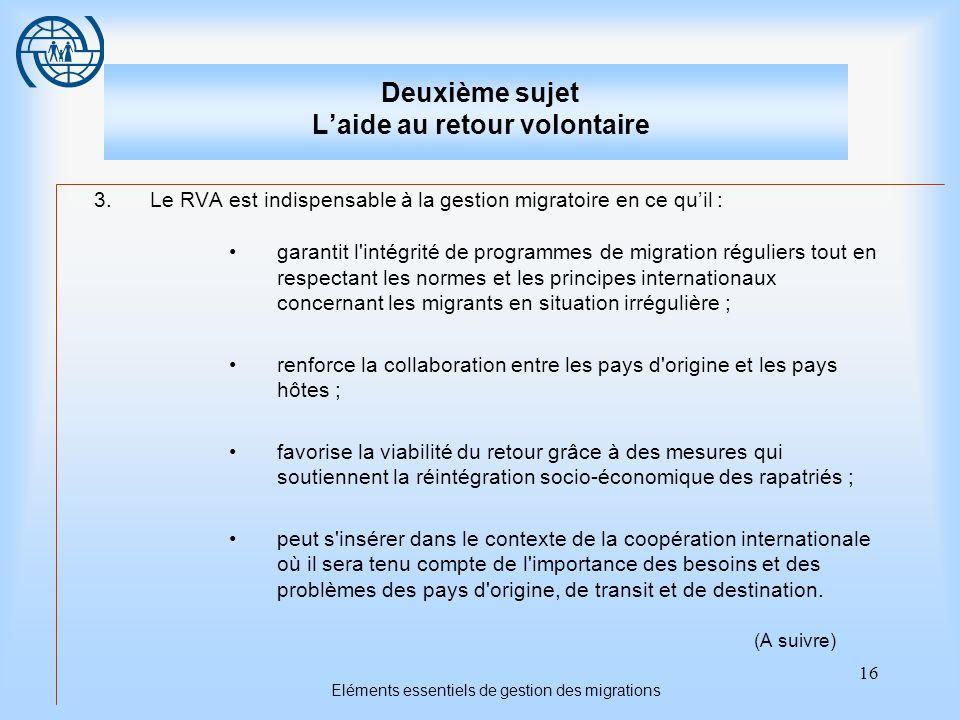 16 Eléments essentiels de gestion des migrations Deuxième sujet Laide au retour volontaire 3.Le RVA est indispensable à la gestion migratoire en ce qu