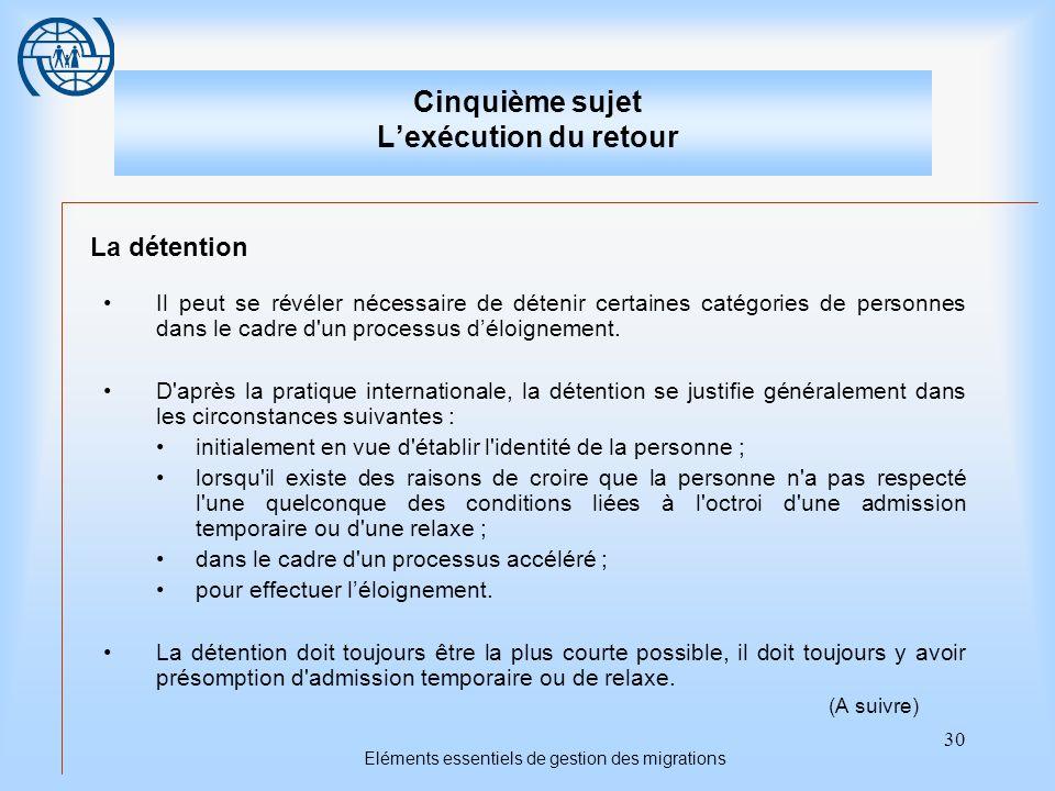 30 Eléments essentiels de gestion des migrations Cinquième sujet Lexécution du retour La détention Il peut se révéler nécessaire de détenir certaines catégories de personnes dans le cadre d un processus déloignement.