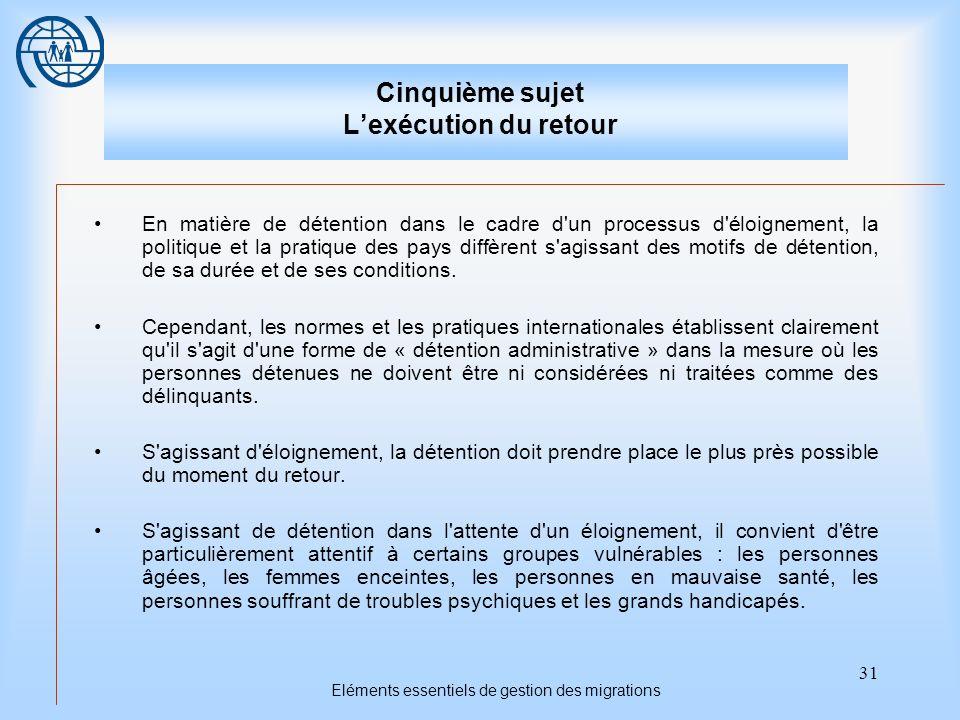 31 Eléments essentiels de gestion des migrations Cinquième sujet Lexécution du retour En matière de détention dans le cadre d'un processus d'éloigneme