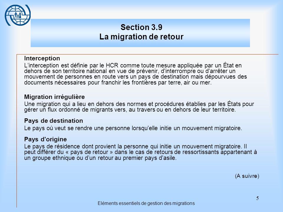 5 Eléments essentiels de gestion des migrations Section 3.9 La migration de retour Interception Linterception est définie par le HCR comme toute mesure appliquée par un État en dehors de son territoire national en vue de prévenir, d interrompre ou d arrêter un mouvement de personnes en route vers un pays de destination mais dépourvues des documents nécessaires pour franchir les frontières par terre, air ou mer.