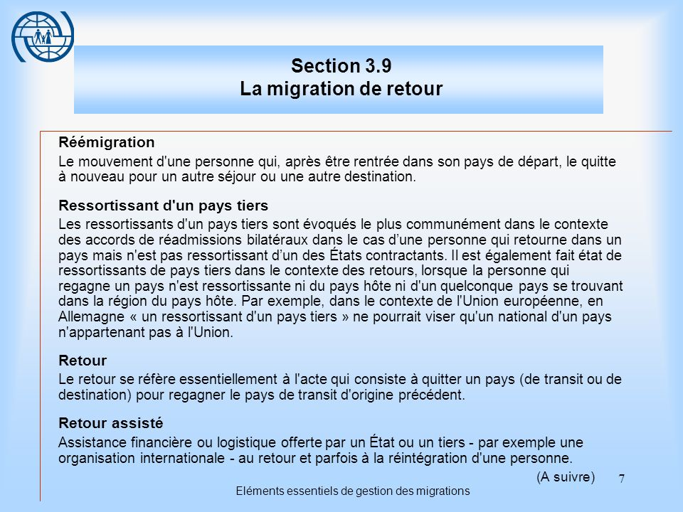 7 Eléments essentiels de gestion des migrations Section 3.9 La migration de retour Réémigration Le mouvement d une personne qui, après être rentrée dans son pays de départ, le quitte à nouveau pour un autre séjour ou une autre destination.