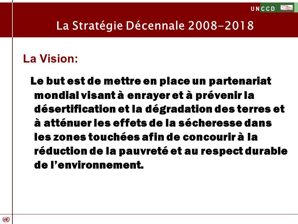 U N C C D La Stratégie Décennale 2008-2018 La Vision: Le but est de mettre en place un partenariat mondial visant à enrayer et à prévenir la désertifi