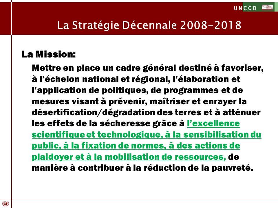 U N C C D La Mission: Mettre en place un cadre général destiné à favoriser, à léchelon national et régional, lélaboration et lapplication de politique