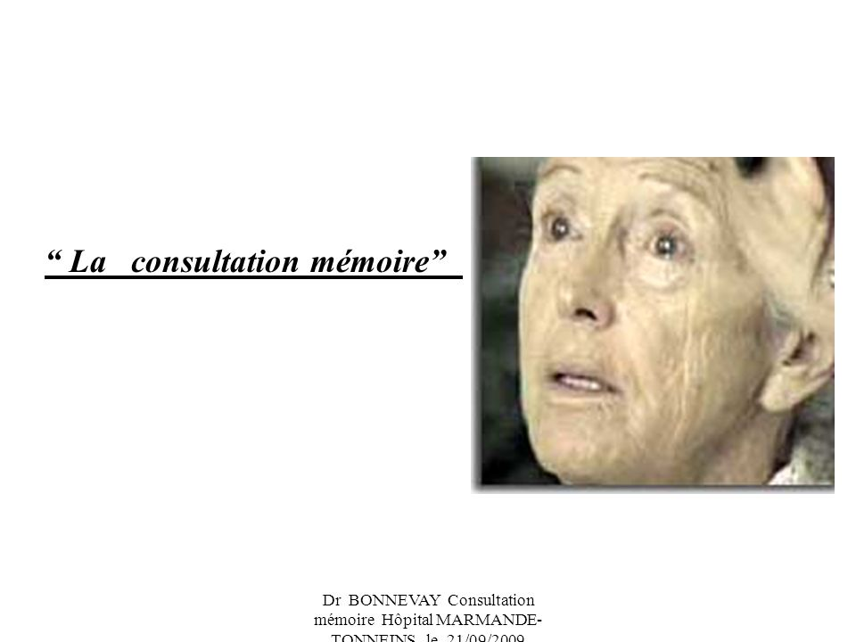 Dr BONNEVAY Consultation mémoire Hôpital MARMANDE- TONNEINS le 21/09/2009 Qui doit bénéficier de la consultation mémoire .