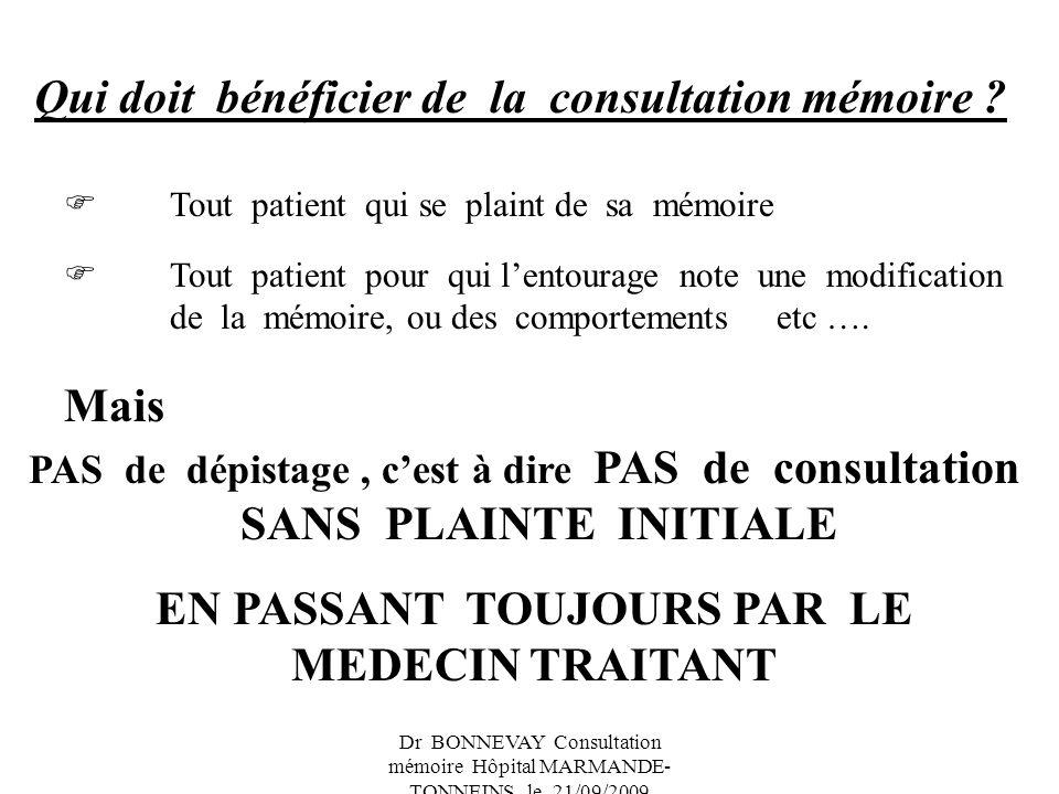Dr BONNEVAY Consultation mémoire Hôpital MARMANDE- TONNEINS le 21/09/2009 Qui doit bénéficier de la consultation mémoire ? Tout patient qui se plaint