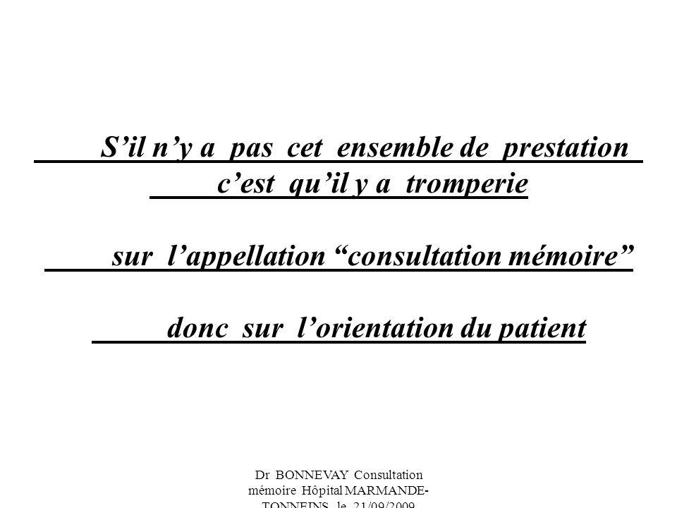 Dr BONNEVAY Consultation mémoire Hôpital MARMANDE- TONNEINS le 21/09/2009 Sil ny a pas cet ensemble de prestation cest quil y a tromperie sur lappellation consultation mémoire donc sur lorientation du patient