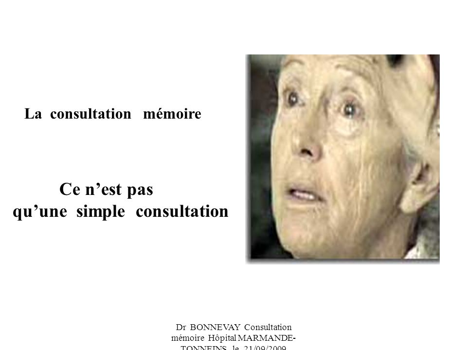 Dr BONNEVAY Consultation mémoire Hôpital MARMANDE- TONNEINS le 21/09/2009 La consultation mémoire Ce nest pas quune simple consultation