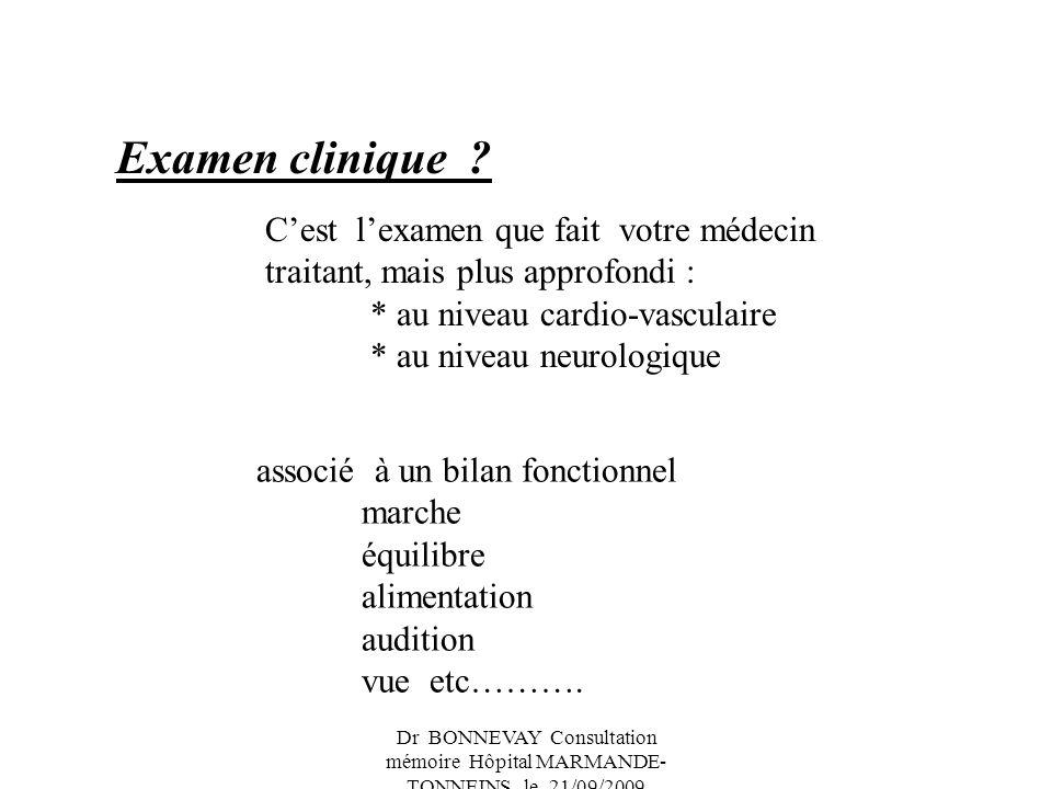 Dr BONNEVAY Consultation mémoire Hôpital MARMANDE- TONNEINS le 21/09/2009 Examen clinique ? Cest lexamen que fait votre médecin traitant, mais plus ap
