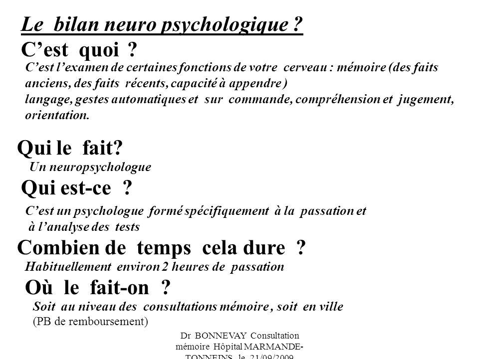 Dr BONNEVAY Consultation mémoire Hôpital MARMANDE- TONNEINS le 21/09/2009 Le bilan neuro psychologique ? Cest quoi ? Qui le fait? Qui est-ce ? Combien