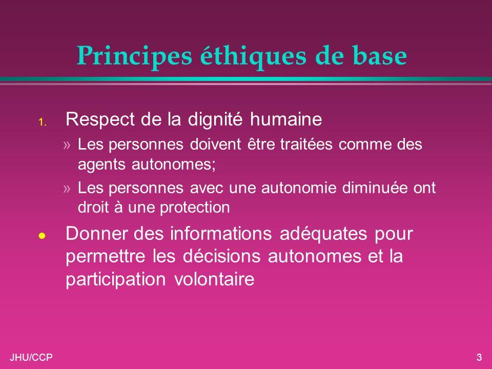JHU/CCP3 Principes éthiques de base 1. Respect de la dignité humaine »Les personnes doivent être traitées comme des agents autonomes; »Les personnes a