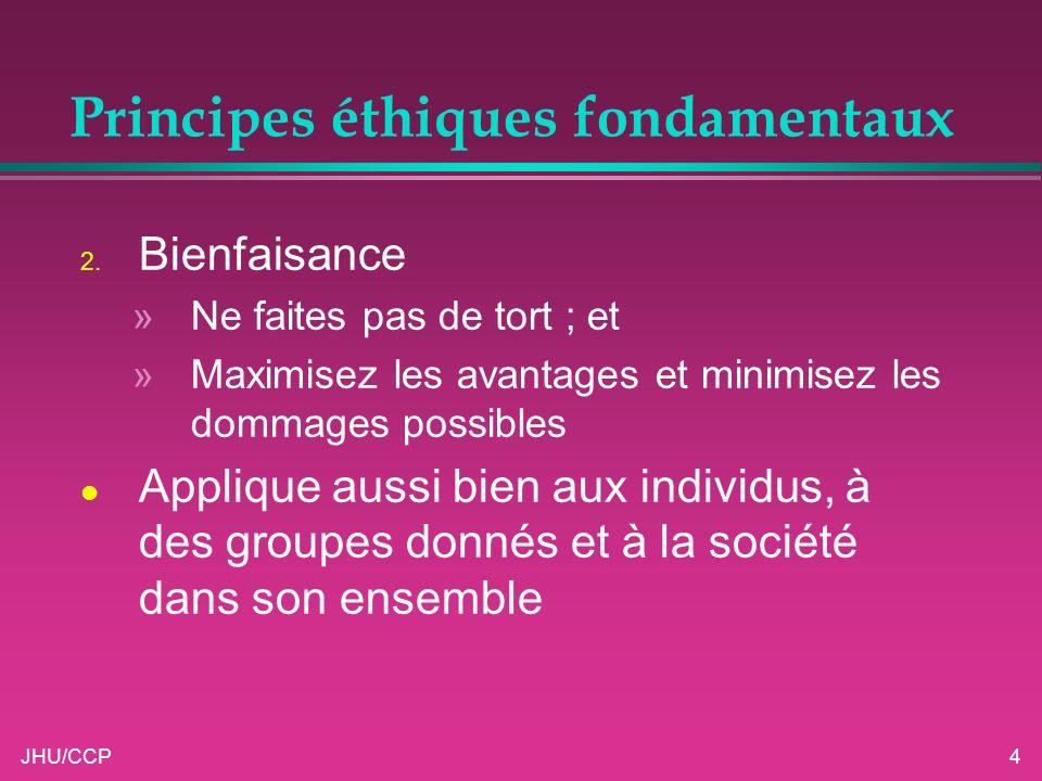 JHU/CCP4 Principes éthiques fondamentaux 2. Bienfaisance »Ne faites pas de tort ; et »Maximisez les avantages et minimisez les dommages possibles l Ap
