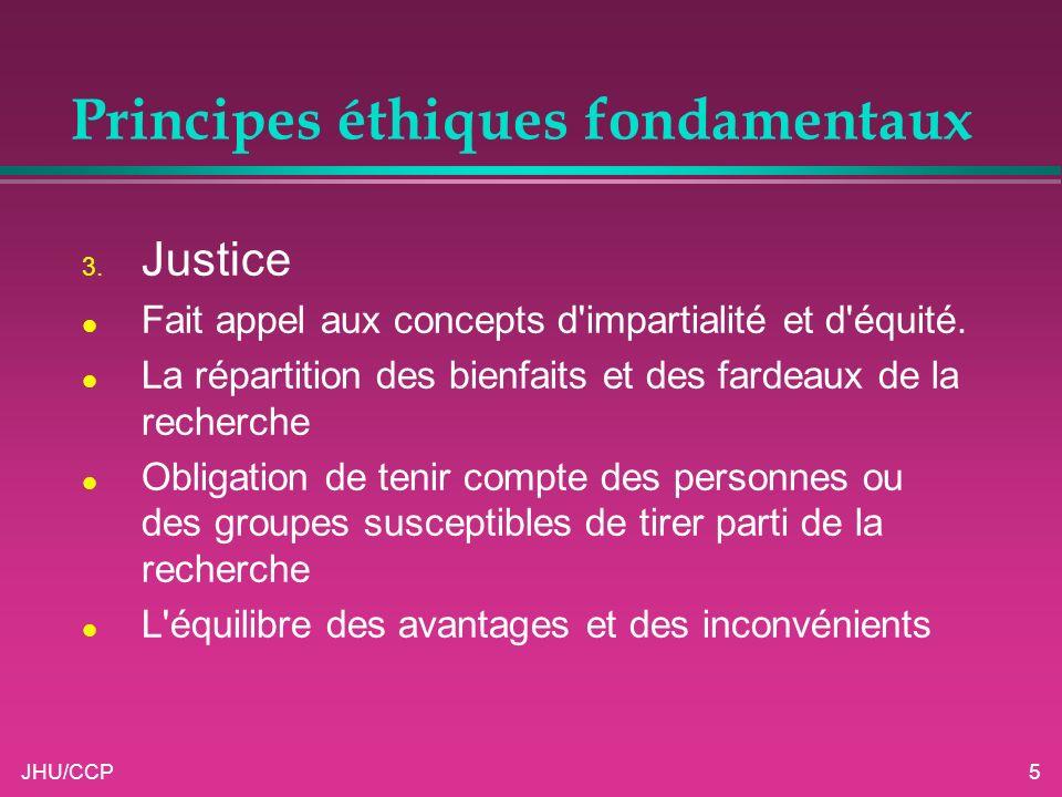 JHU/CCP5 Principes éthiques fondamentaux 3. Justice l Fait appel aux concepts d'impartialité et d'équité. l La répartition des bienfaits et des fardea