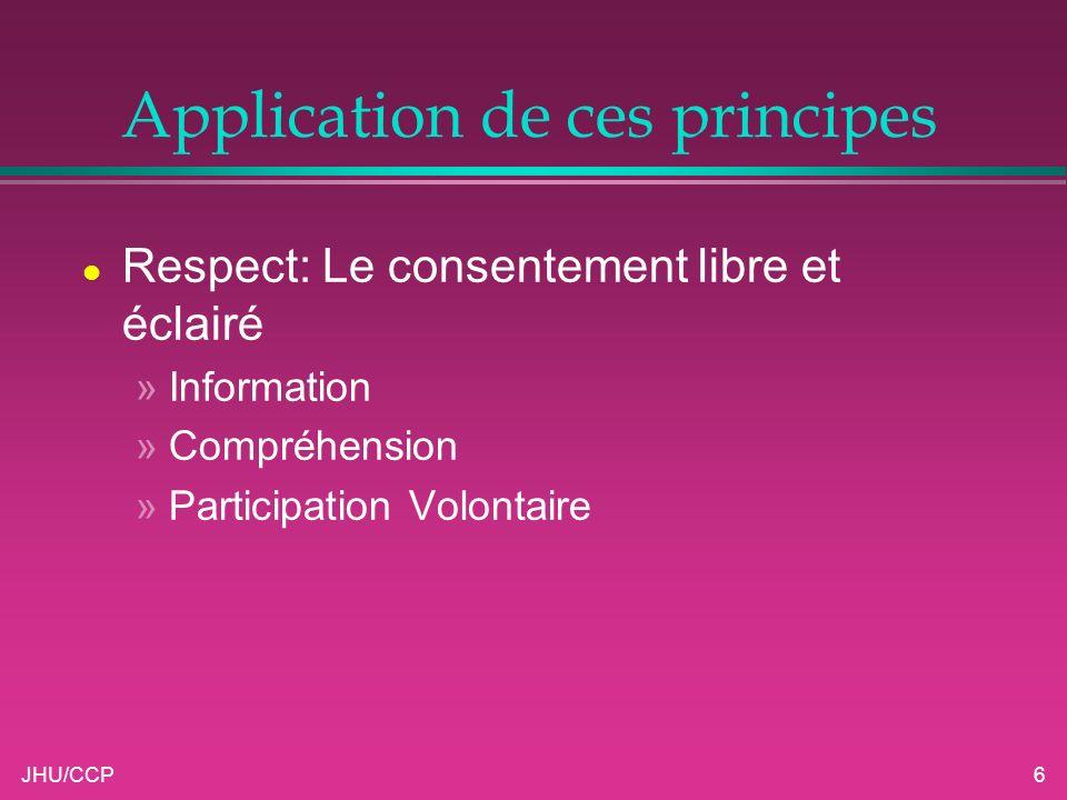JHU/CCP6 Application de ces principes l Respect: Le consentement libre et éclairé »Information »Compréhension »Participation Volontaire