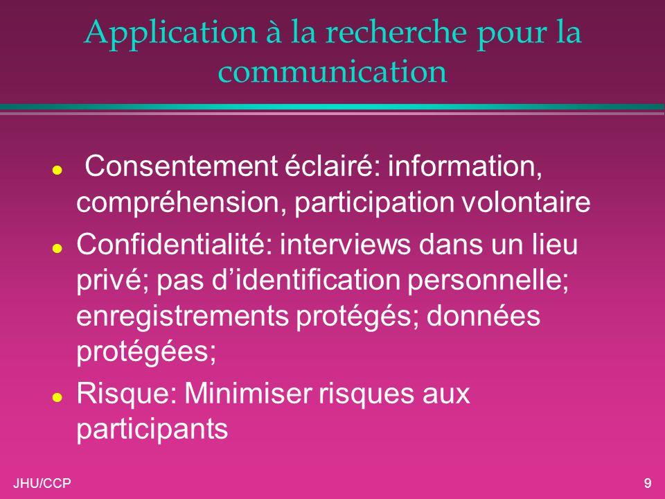 JHU/CCP9 Application à la recherche pour la communication l Consentement éclairé: information, compréhension, participation volontaire l Confidentiali