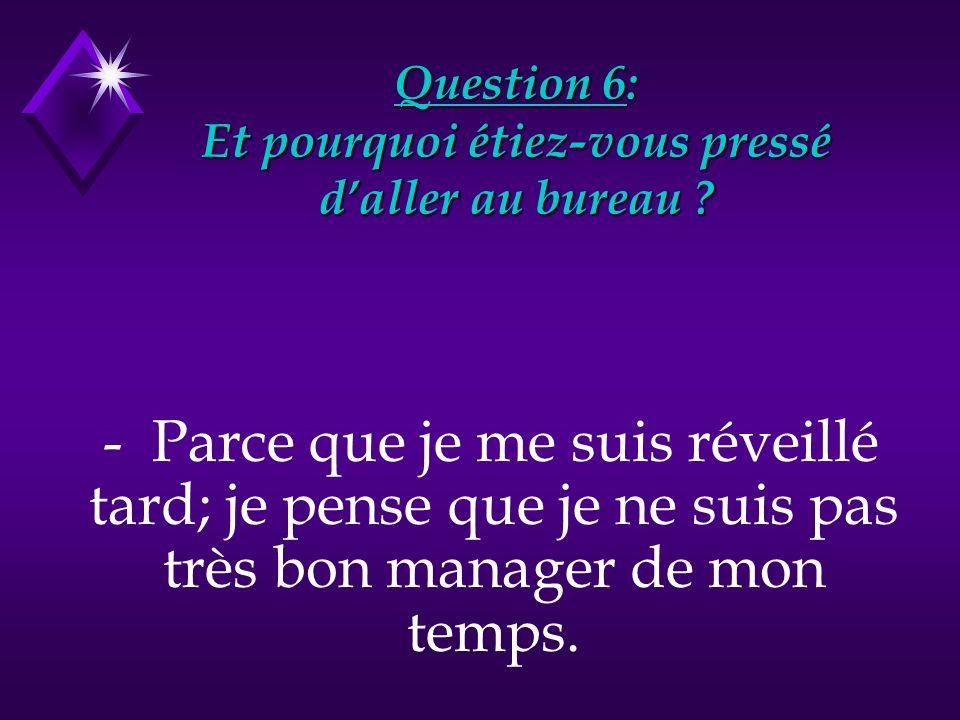 Question 6: Et pourquoi étiez-vous pressé daller au bureau ? - Parce que je me suis réveillé tard; je pense que je ne suis pas très bon manager de mon